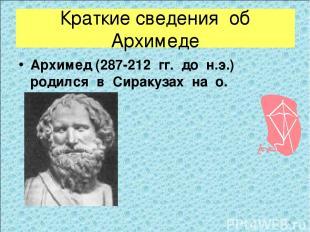 Краткие сведения об Архимеде Архимед (287-212 гг. до н.э.) родился в Сиракузах н
