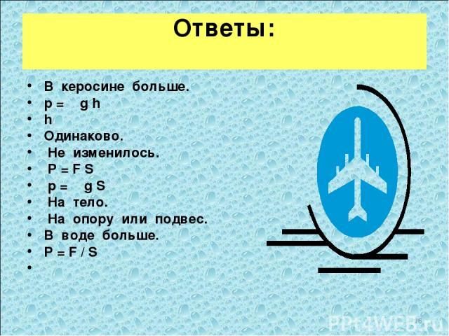 Ответы: В керосине больше. p = ρ g h h Одинаково. Не изменилось. P = F S p = ρ g S На тело. На опору или подвес. В воде больше. P = F / S  *