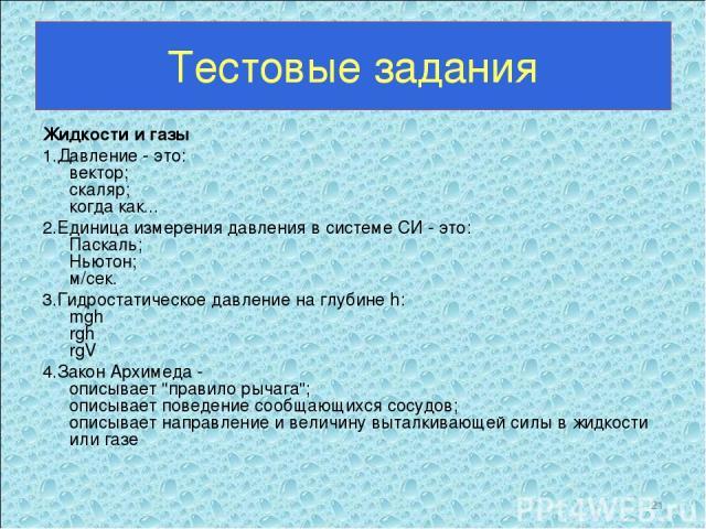 Тестовые задания Жидкости и газы 1.Давление - это: вектор; скаляр; когда как... 2.Единица измерения давления в системе СИ - это: Паскаль; Ньютон; м/сек. 3.Гидростатическое давление на глубине h: mgh rgh rgV 4.Закон Архимеда - описывает
