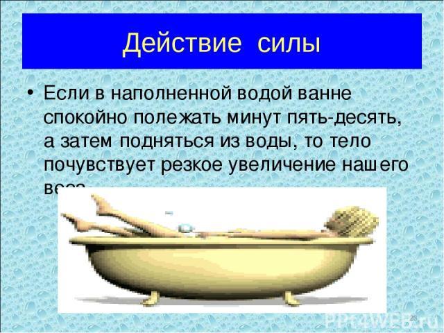 Действие силы Если в наполненной водой ванне спокойно полежать минут пять-десять, а затем подняться из воды, то тело почувствует резкое увеличение нашего веса.    *
