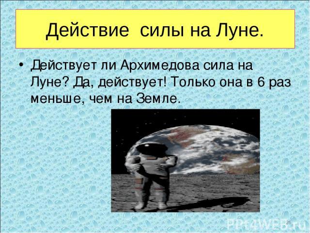 Действие силы на Луне. Действует ли Архимедова сила на Луне? Да, действует! Только она в 6 раз меньше, чем на Земле. *