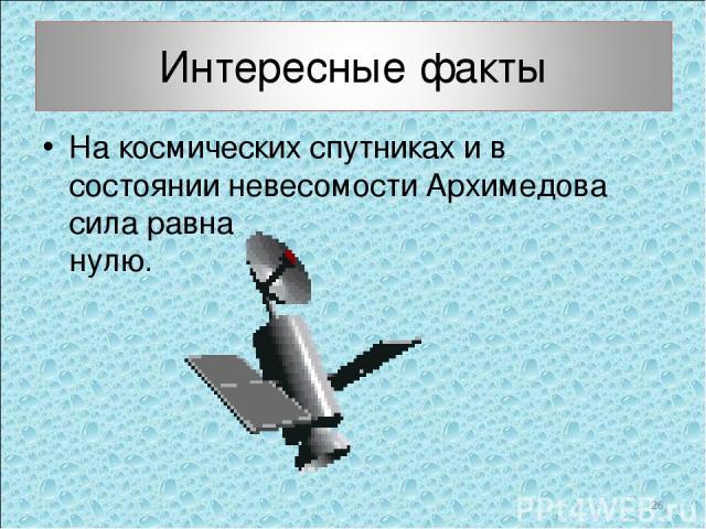 На космических спутниках и в состоянии невесомости Архимедова сила равна нулю.  *