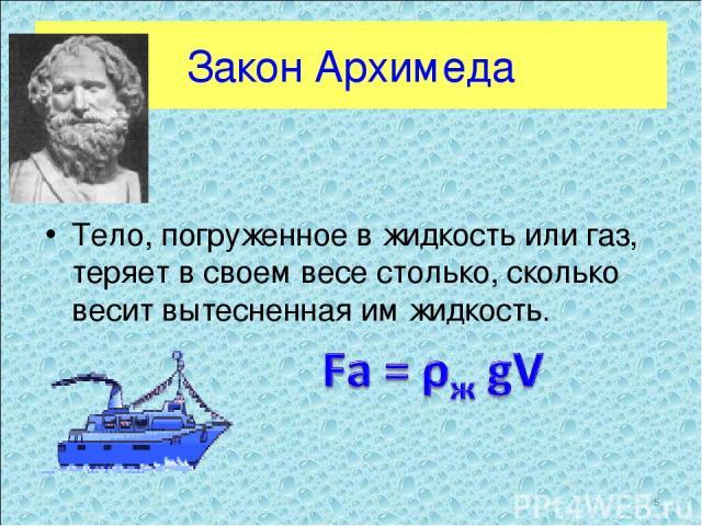 Закон Архимеда Тело, погруженное в жидкость или газ, теряет в своем весе столько, сколько весит вытесненная им жидкость. *