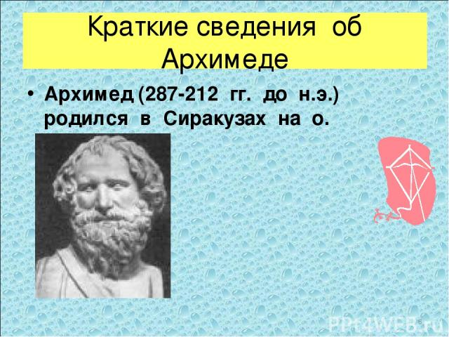 Краткие сведения об Архимеде Архимед (287-212 гг. до н.э.) родился в Сиракузах на о. Сицилия. *