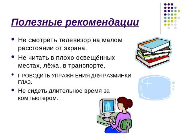 Полезные рекомендации Не смотреть телевизор на малом расстоянии от экрана. Не читать в плохо освещённых местах, лёжа, в транспорте. ПРОВОДИТЬ УПРАЖн ЕНИЯ ДЛЯ РАЗМИНКИ ГЛАЗ. Не сидеть длительное время за компьютером.
