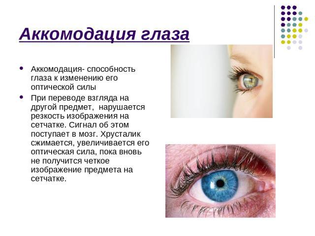 Аккомодация глаза Аккомодация- способность глаза к изменению его оптической силы При переводе взгляда на другой предмет, нарушается резкость изображения на сетчатке. Сигнал об этом поступает в мозг. Хрусталик сжимается, увеличивается его оптическая …