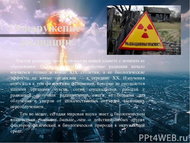 Обнаружение радиации Фактор радиации присутствовал на нашей планете с момента ее образования. Однако, физическое действие радиации начало изучаться только в конце XIX столетия, а ее биологические эффекты на живые организмы — в середине XX. Излучения…