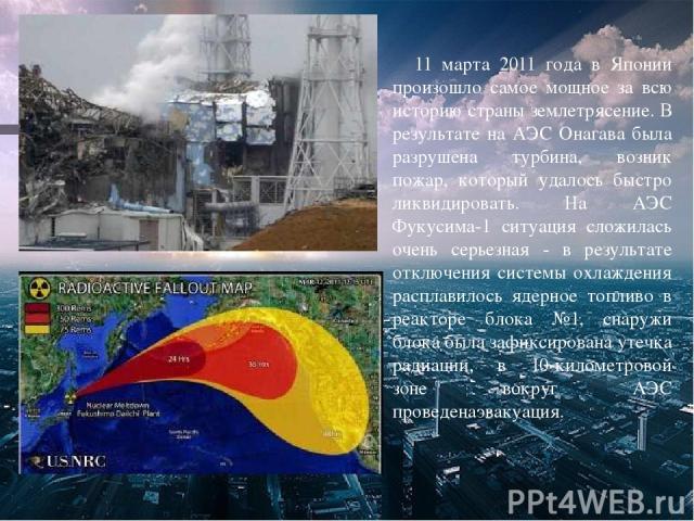 11 марта 2011 года в Японии произошло самое мощное за всю историю страны землетрясение. В результате на АЭС Онагава была разрушена турбина, возник пожар, который удалось быстро ликвидировать. На АЭС Фукусима-1 ситуация сложилась очень серьезная - в …
