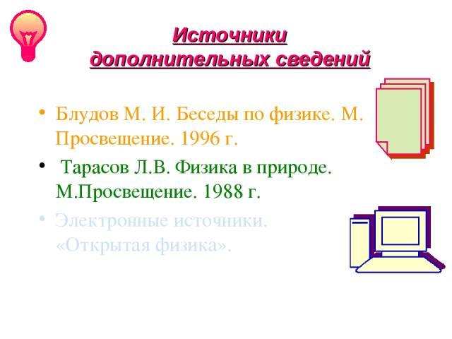 Блудов М. И. Беседы по физике. М. Просвещение. 1996 г. Тарасов Л.В. Физика в природе. М.Просвещение. 1988 г. Электронные источники. СD «Открытая физика». Источники дополнительных сведений