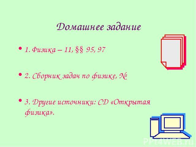 Домашнее задание 1. Физика – 11, §§ 95, 97 2. Сборник задач по физике, № 3. Другие источники: CD «Открытая физика».