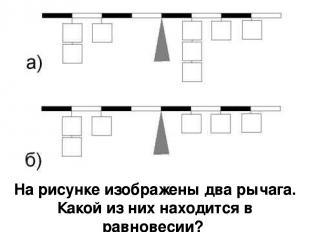 На рисунке изображены два рычага. Какой из них находится в равновесии?
