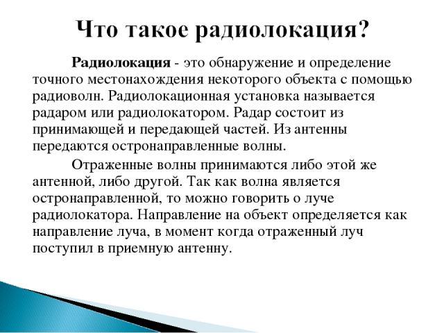 Радиолокация - это обнаружение и определение точного местонахождения некоторого объекта с помощью радиоволн. Радиолокационная установка называется радаром или радиолокатором. Радар состоит из принимающей и передающей частей. Из антенны передаются ос…
