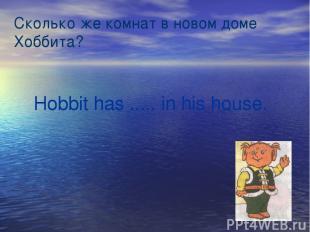 Сколько же комнат в новом доме Хоббита? Hobbit has ..... in his house.