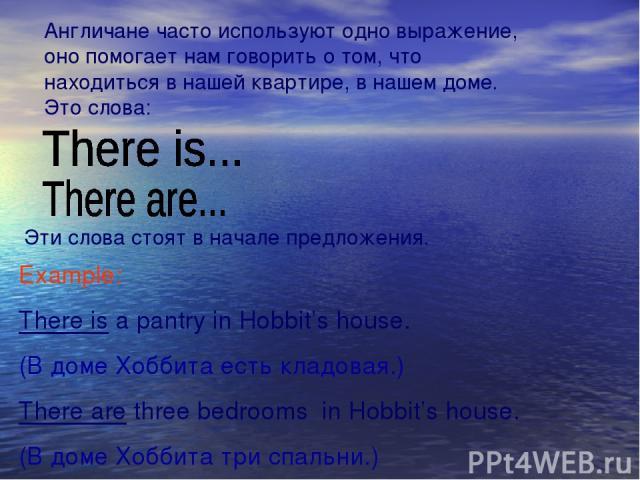 Англичане часто используют одно выражение, оно помогает нам говорить о том, что находиться в нашей квартире, в нашем доме. Это слова: Эти слова стоят в начале предложения. Example: There is a pantry in Hobbit's house. (В доме Хоббита есть кладовая.)…