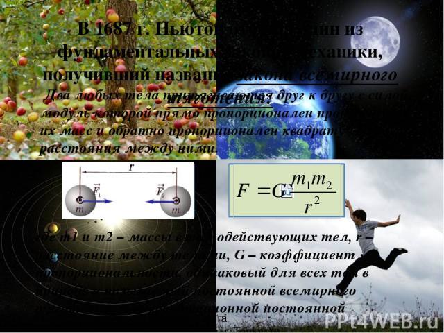 В 1687 г. Ньютон открыл один из фундаментальных законов механики, получивший название закона всемирного тяготения: Два любых тела притягиваются друг к другу с силой, модуль которой прямо пропорционален произведению их масс и обратно пропорционален к…