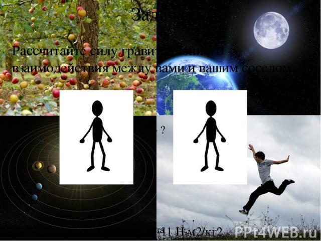 Задача: Рассчитайте силу гравитационного взаимодействия между вами и вашим соседом. F – ? G = 6,67∙10-11 Н∙м2/кг2 Рябова Ольга Валерьевна г. Тольятти