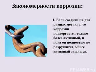 Закономерности коррозии: 1. Если соединены два разных металла, то коррозии подве
