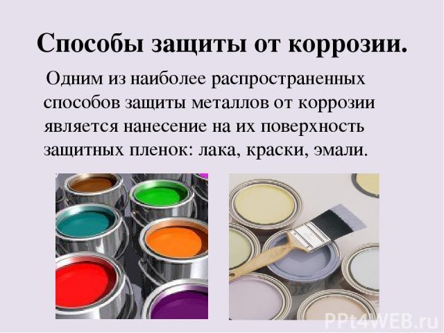 Способы защиты от коррозии. Одним из наиболее распространенных способов защиты металлов от коррозии является нанесение на их поверхность защитных пленок: лака, краски, эмали.