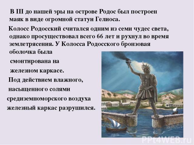 В III до нашей эры на острове Родос был построен маяк в виде огромной статуи Гелиоса. Колосс Родосский считался одним из семи чудес света, однако просуществовал всего 66 лет и рухнул во время землетрясения. У Колосса Родосского бронзовая оболочка бы…