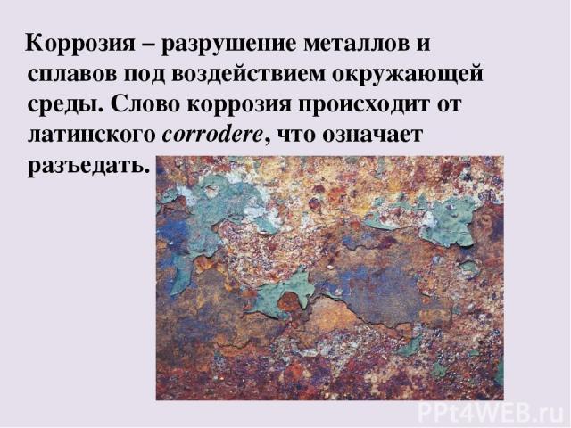 Коррозия – разрушение металлов и сплавов под воздействием окружающей среды. Слово коррозия происходит от латинского corrodere, что означает разъедать.