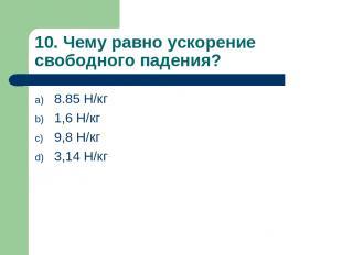10. Чему равно ускорение свободного падения? 8.85 Н/кг 1,6 Н/кг 9,8 Н/кг 3,14 Н/