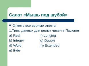 Салат «Мышь под шубой» Отметь все верные ответы 1.Типы данных для целых чисел в