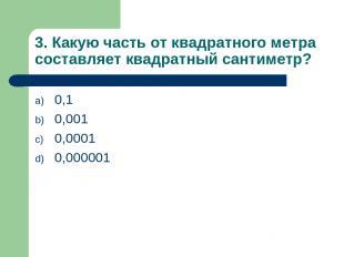 3. Какую часть от квадратного метра составляет квадратный сантиметр? 0,1 0,001 0