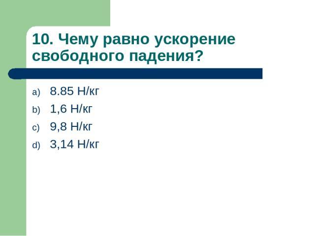 10. Чему равно ускорение свободного падения? 8.85 Н/кг 1,6 Н/кг 9,8 Н/кг 3,14 Н/кг