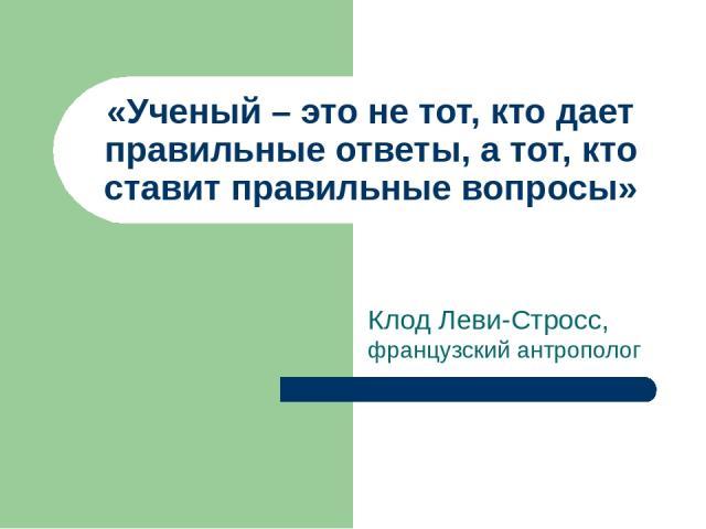 Клод Леви-Стросс, французский антрополог «Ученый – это не тот, кто дает правильные ответы, а тот, кто ставит правильные вопросы»