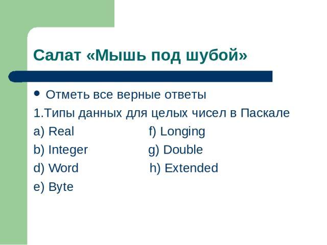 Салат «Мышь под шубой» Отметь все верные ответы 1.Типы данных для целых чисел в Паскале a) Real f) Longing b) Integer g) Double d) Word h) Extended e) Byte