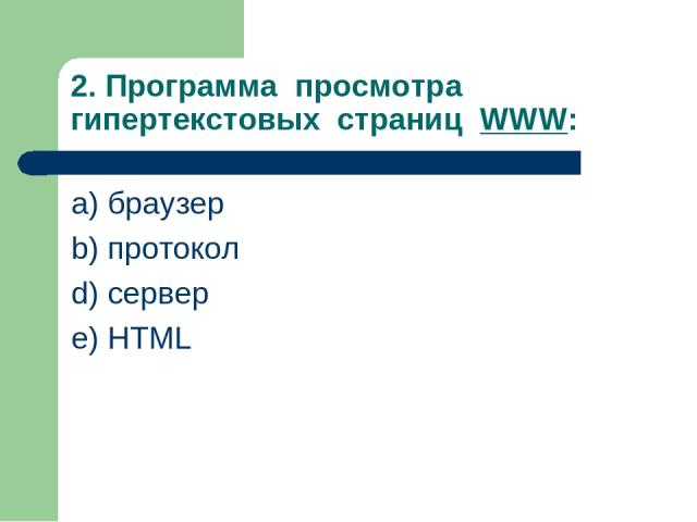 2. Программа просмотра гипертекстовых страниц WWW: a) браузер b) протокол d) сервер e) HTML