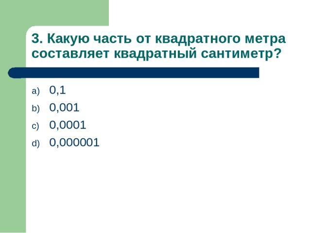 3. Какую часть от квадратного метра составляет квадратный сантиметр? 0,1 0,001 0,0001 0,000001