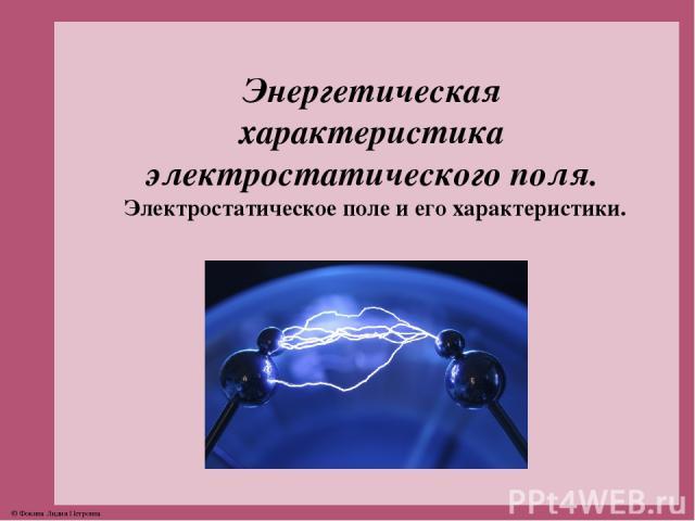 Энергетическая характеристика электростатического поля. Электростатическое поле и его характеристики. © Фокина Лидия Петровна