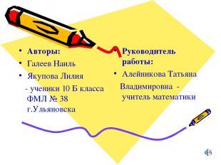 Авторы: Галеев Наиль Якупова Лилия - ученики 10 Б класса ФМЛ № 38 г.Ульяновска Р