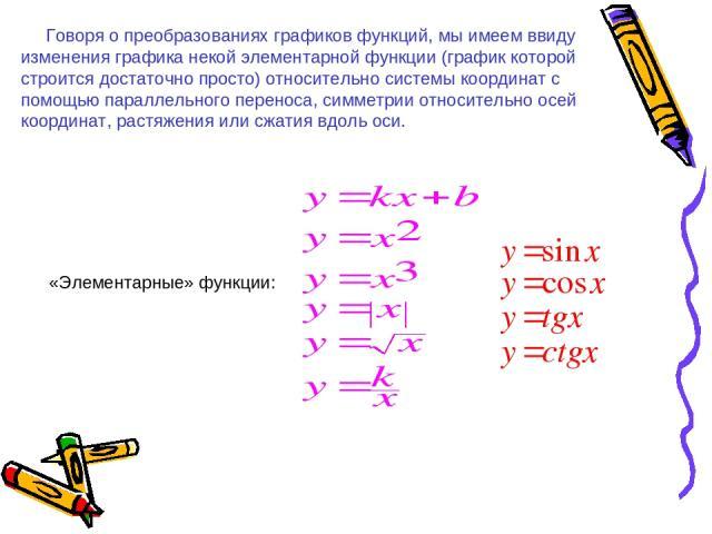 Говоря о преобразованиях графиков функций, мы имеем ввиду изменения графика некой элементарной функции (график которой строится достаточно просто) относительно системы координат с помощью параллельного переноса, симметрии относительно осей координат…