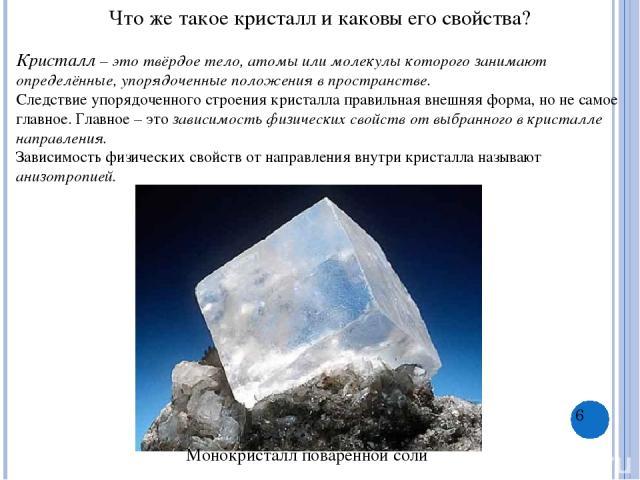 Что же такое кристалл и каковы его свойства? Кристалл – это твёрдое тело, атомы или молекулы которого занимают определённые, упорядоченные положения в пространстве. Следствие упорядоченного строения кристалла правильная внешняя форма, но не самое гл…