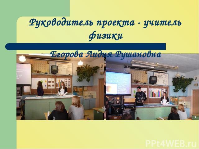 Руководитель проекта - учитель физики Егорова Лидия Рушановна