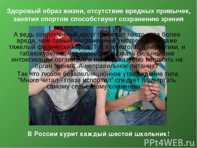 Здоровый образ жизни, отсутствие вредных привычек, занятия спортом способствуют сохранению зрения В России курит каждый шестой школьник! А ведь современный досуг приносит часто куда более вреда, чем самый напряженный умственный и даже тяжелый физиче…