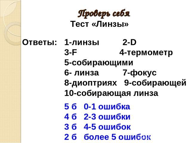 Проверь себя Тест «Линзы» Ответы: 1-линзы 2-D 3-F 4-термометр 5-собирающими 6- линза 7-фокус 8-диоптриях 9-собирающей 10-собирающая линза 5 б 0-1 ошибка 4 б 2-3 ошибки 3 б 4-5 ошибок 2 б более 5 ошибок