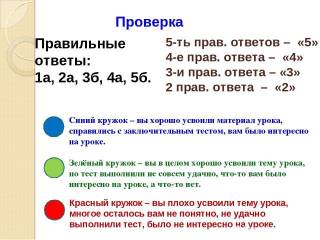 5-ть прав. ответов – «5» 4-е прав. ответа – «4» 3-и прав. ответа – «3» 2 прав. ответа – «2» Проверка Синий кружок – вы хорошо усвоили материал урока, справились с заключительным тестом, вам было интересно на уроке. Зелёный кружок – вы в целом хорошо…