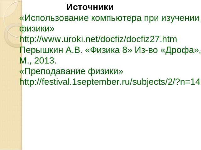 «Использование компьютера при изучении физики» http://www.uroki.net/docfiz/docfiz27.htm Перышкин А.В. «Физика 8» Из-во «Дрофа», М., 2013. «Преподавание физики» http://festival.1september.ru/subjects/2/?n=14 Источники