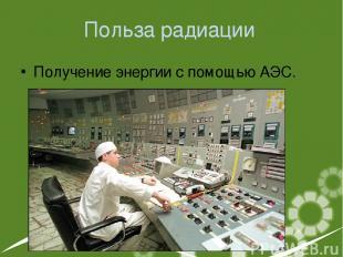Польза радиации Получение энергии с помощью АЭС.