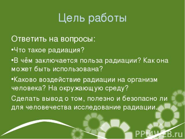 Цель работы Ответить на вопросы: Что такое радиация? В чём заключается польза радиации? Как она может быть использована? Каково воздействие радиации на организм человека? На окружающую среду? Сделать вывод о том, полезно и безопасно ли для человечес…