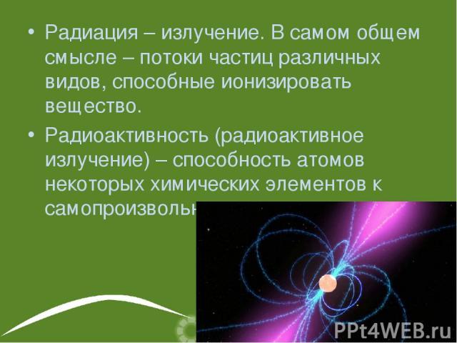 Радиация – излучение. В самом общем смысле – потоки частиц различных видов, способные ионизировать вещество. Радиоактивность (радиоактивное излучение) – способность атомов некоторых химических элементов к самопроизвольному излучению