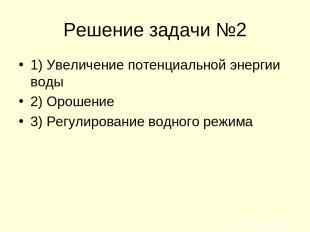 Решение задачи №2 1) Увеличение потенциальной энергии воды 2) Орошение 3) Регули