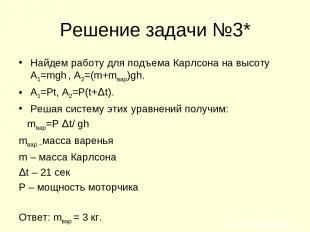 Решение задачи №3* Найдем работу для подъема Карлсона на высоту А1=mgh , А2=(m+m
