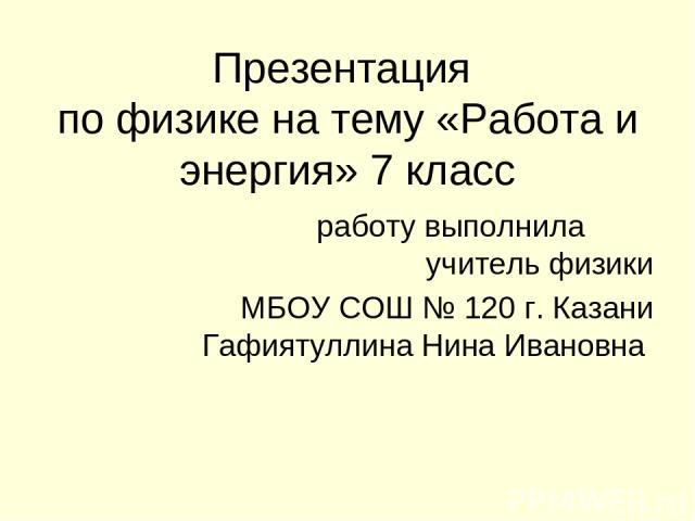 Презентация по физике на тему «Работа и энергия» 7 класс работу выполнила учитель физики МБОУ СОШ № 120 г. Казани Гафиятуллина Нина Ивановна