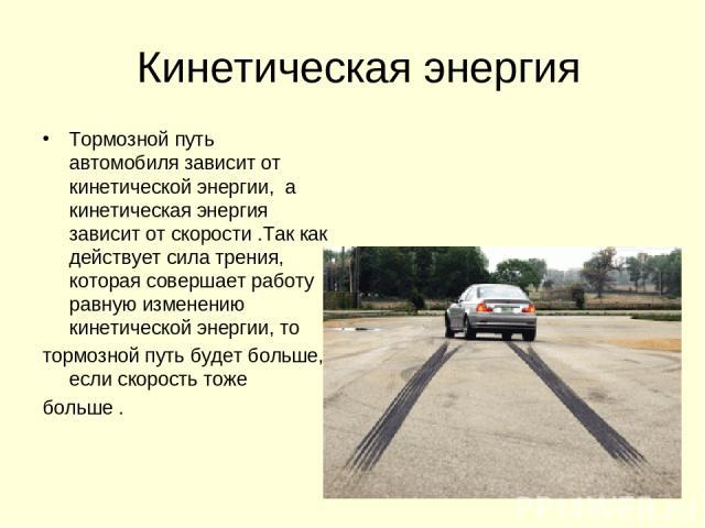 Кинетическая энергия Тормозной путь автомобиля зависит от кинетической энергии, а кинетическая энергия зависит от скорости .Так как действует сила трения, которая совершает работу равную изменению кинетической энергии, то тормозной путь будет больше…