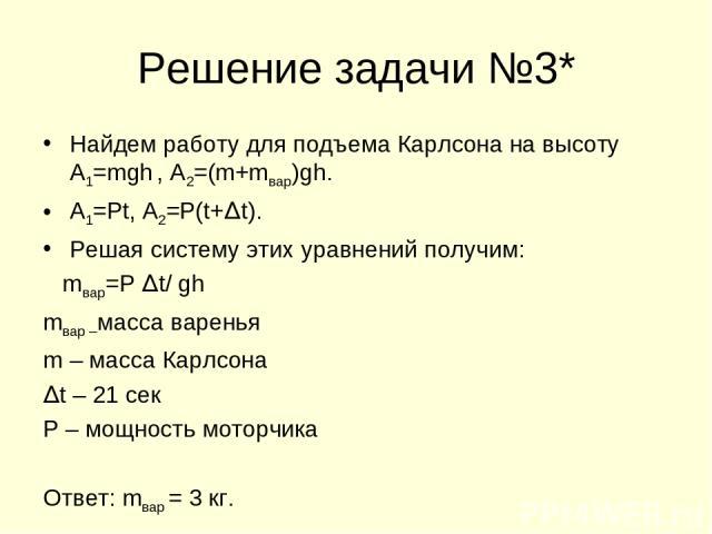 Решение задачи №3* Найдем работу для подъема Карлсона на высоту А1=mgh , А2=(m+mвар)gh. А1=Pt, А2=P(t+∆t). Решая систему этих уравнений получим: mвар=P ∆t/ gh mвар –масса варенья m – масса Карлсона ∆t – 21 сек P – мощность моторчика Ответ: mвар = 3 кг.