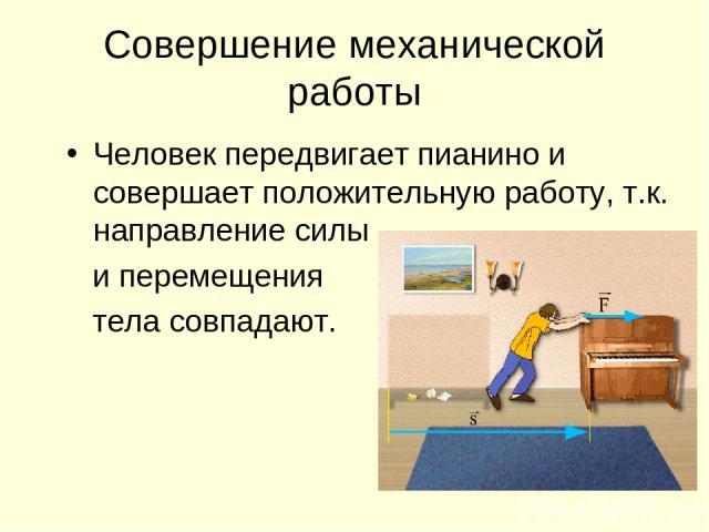 Совершение механической работы Человек передвигает пианино и совершает положительную работу, т.к. направление силы и перемещения тела совпадают.